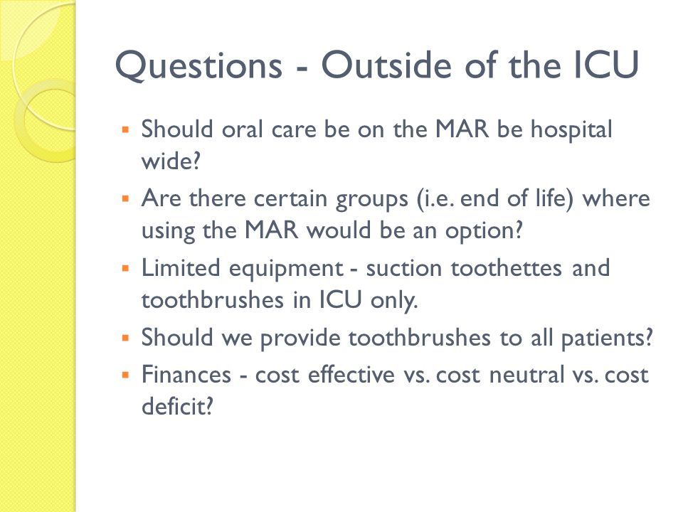 Questions - Outside of the ICU Should oral care be on the MAR be hospital wide? Are there certain groups (i.e. end of life) where using the MAR would