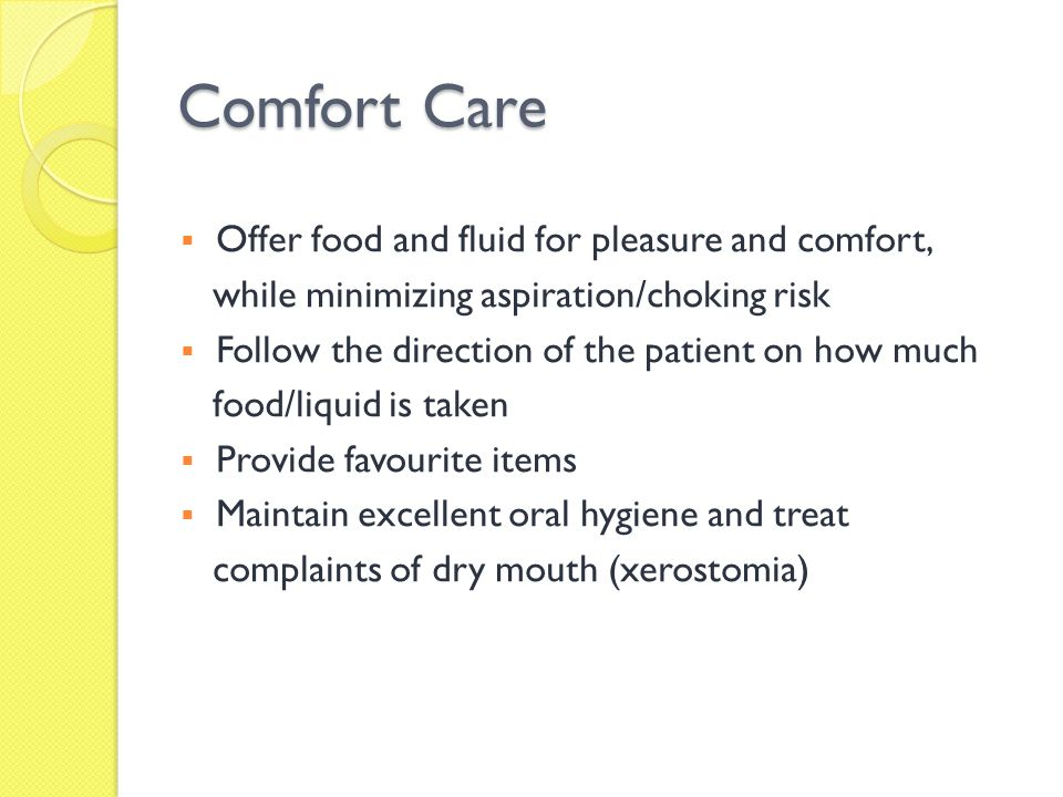 Comfort Care Offer food and fluid for pleasure and comfort, while minimizing aspiration/choking risk Follow the direction of the patient on how much f