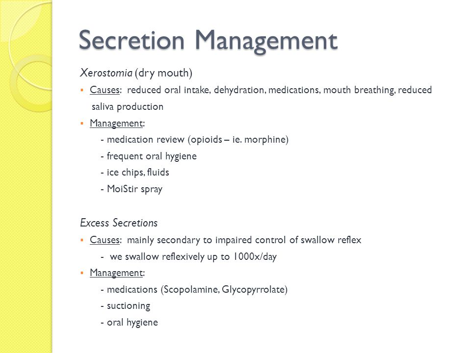 Secretion Management Xerostomia (dry mouth) Causes: reduced oral intake, dehydration, medications, mouth breathing, reduced saliva production Manageme
