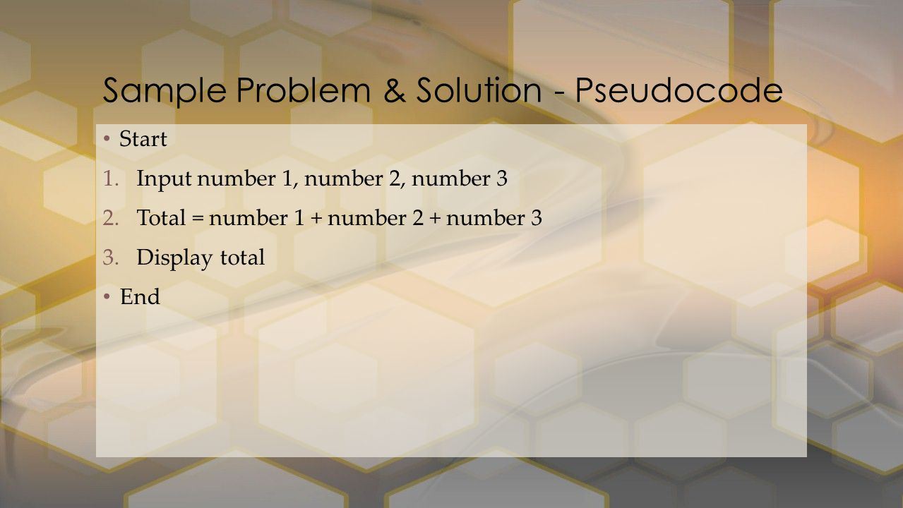 Start 1.Input number 1, number 2, number 3 2.Total = number 1 + number 2 + number 3 3.Display total End Sample Problem & Solution - Pseudocode