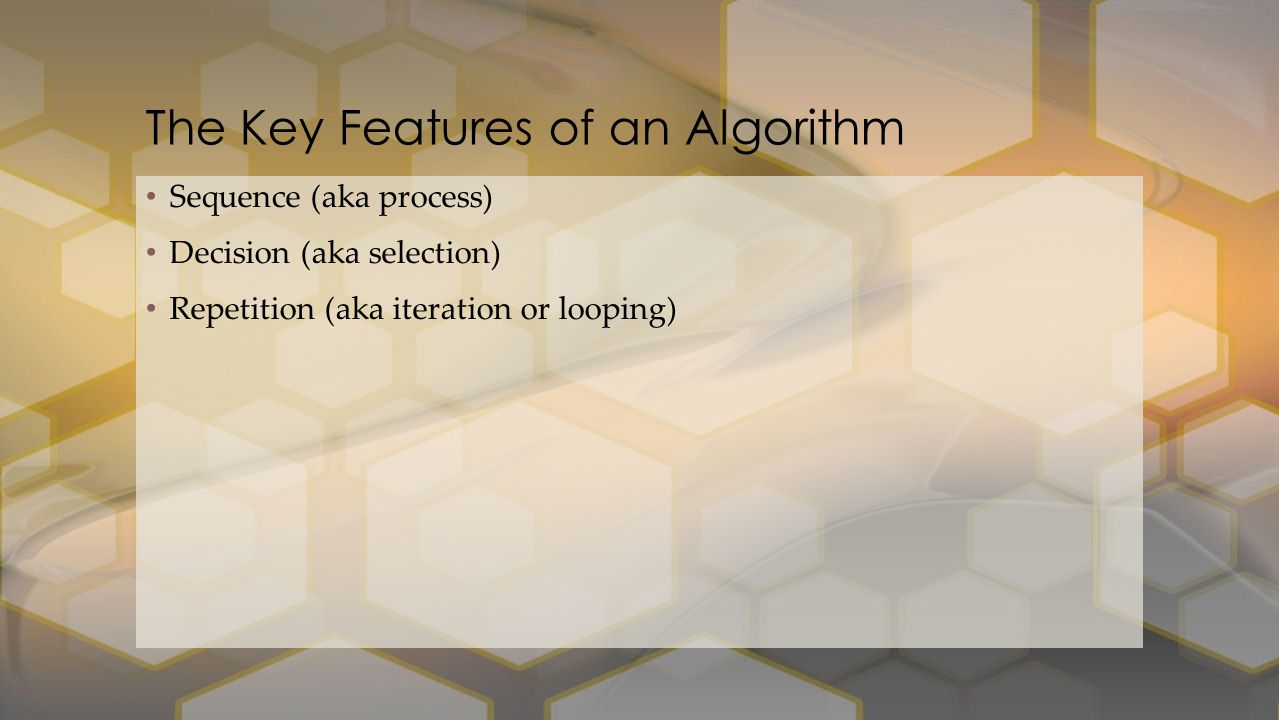 Sequence (aka process) Decision (aka selection) Repetition (aka iteration or looping) The Key Features of an Algorithm