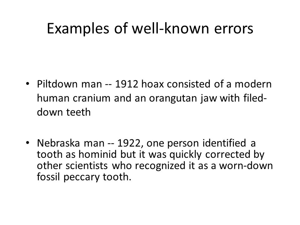 Examples of well-known errors Piltdown man -- 1912 hoax consisted of a modern human cranium and an orangutan jaw with filed- down teeth Nebraska man -- 1922, one person identified a tooth as hominid but it was quickly corrected by other scientists who recognized it as a worn-down fossil peccary tooth.