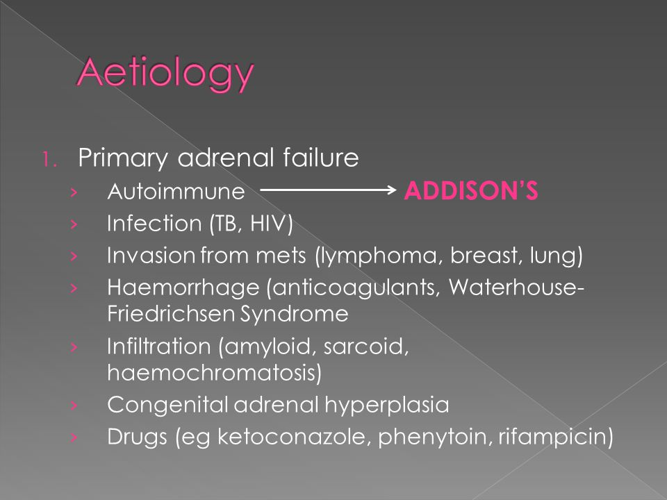 1. Primary adrenal failure Autoimmune Infection (TB, HIV) Invasion from mets (lymphoma, breast, lung) Haemorrhage (anticoagulants, Waterhouse- Friedri