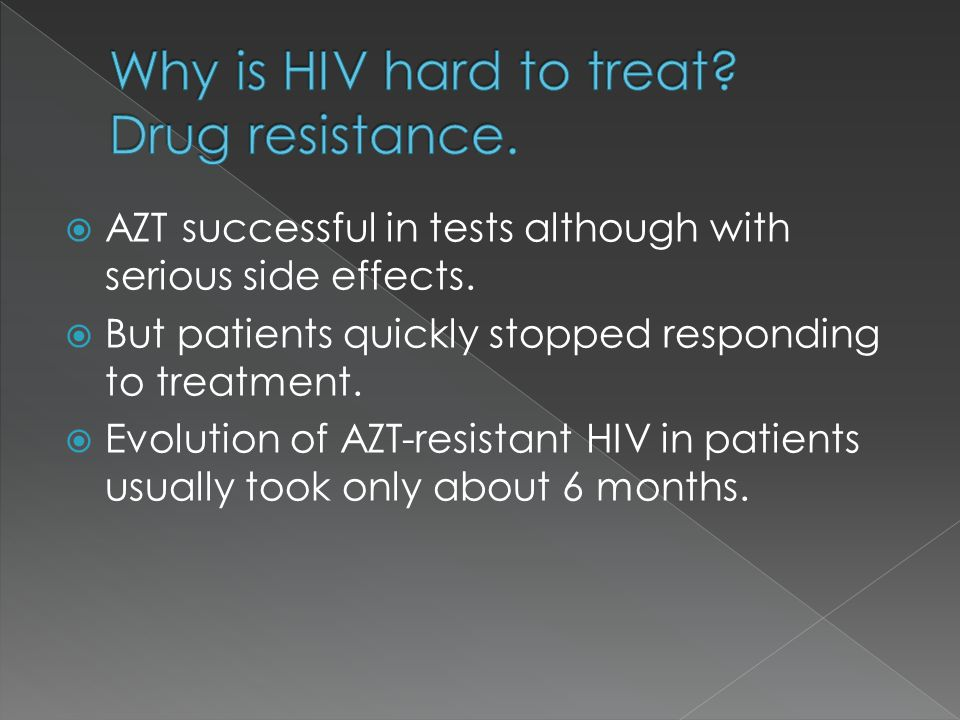 AZT successful in tests although with serious side effects. But patients quickly stopped responding to treatment. Evolution of AZT-resistant HIV in pa