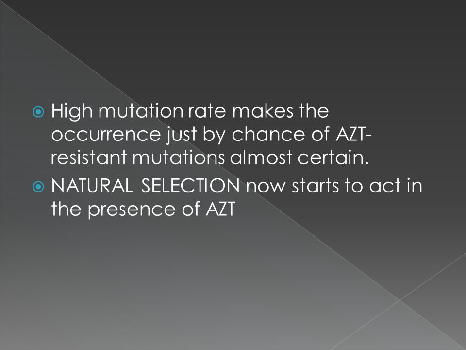 High mutation rate makes the occurrence just by chance of AZT- resistant mutations almost certain. NATURAL SELECTION now starts to act in the presence