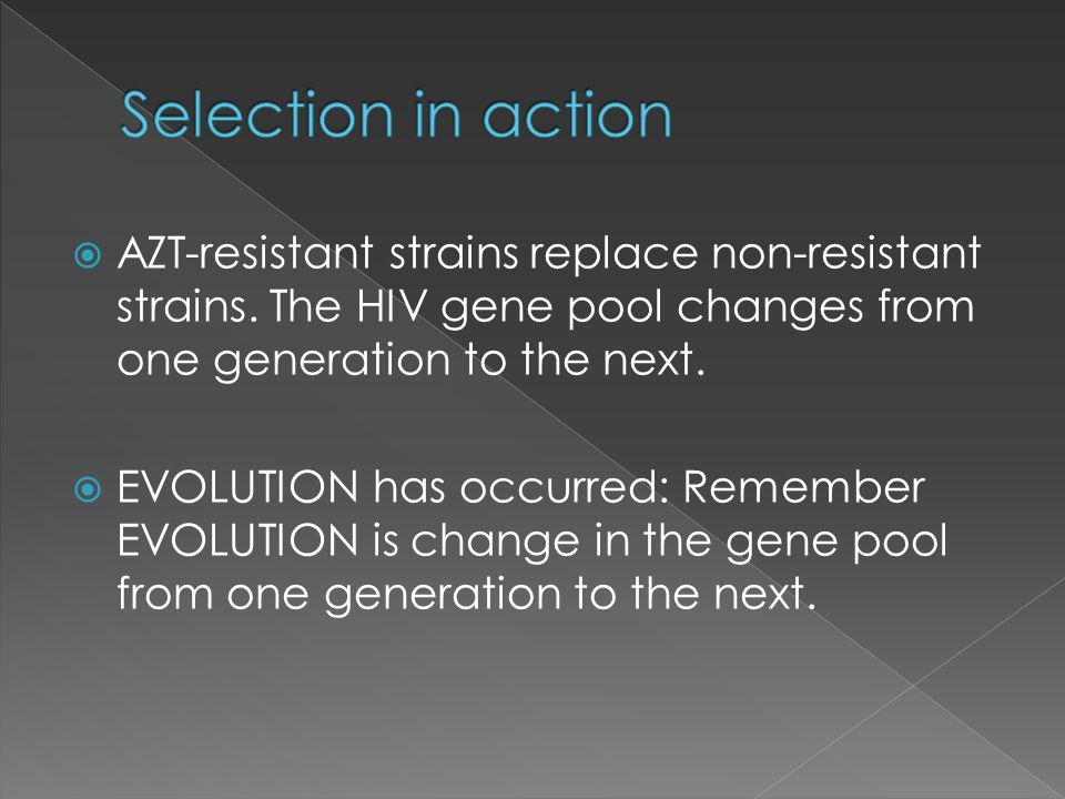 AZT-resistant strains replace non-resistant strains. The HIV gene pool changes from one generation to the next. EVOLUTION has occurred: Remember EVOLU