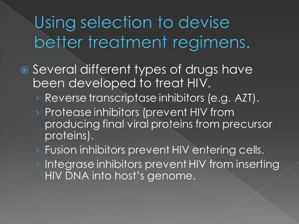 Several different types of drugs have been developed to treat HIV. Reverse transcriptase inhibitors (e.g. AZT). Protease inhibitors (prevent HIV from