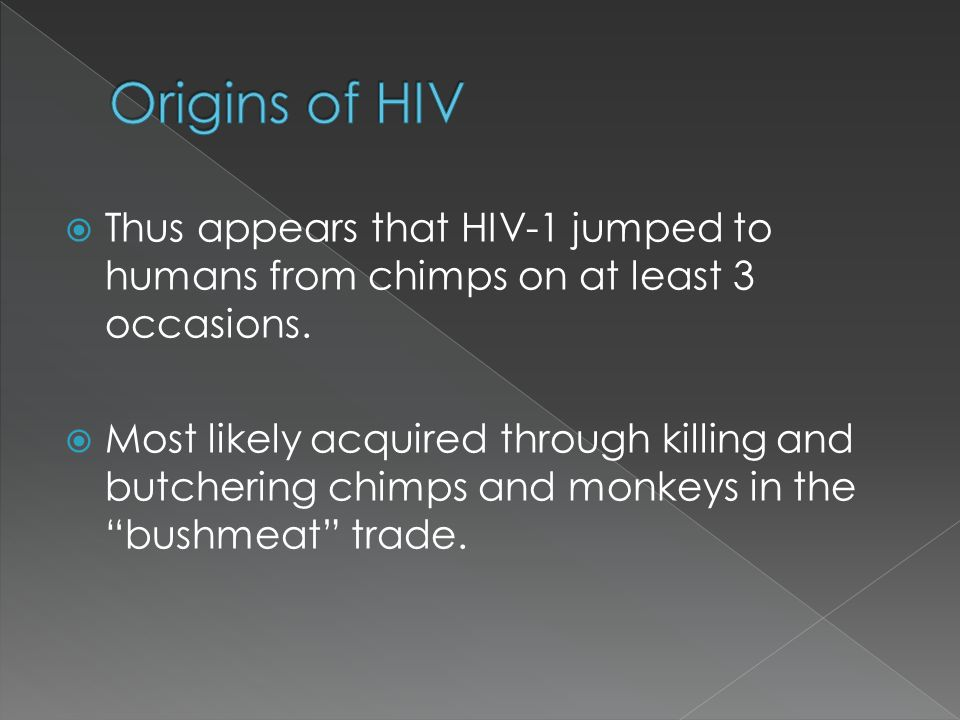 Thus appears that HIV-1 jumped to humans from chimps on at least 3 occasions. Most likely acquired through killing and butchering chimps and monkeys i