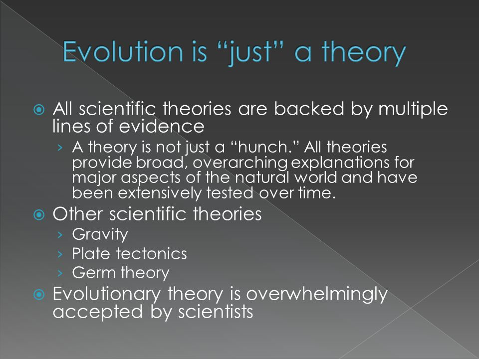 All scientific theories are backed by multiple lines of evidence A theory is not just a hunch. All theories provide broad, overarching explanations fo
