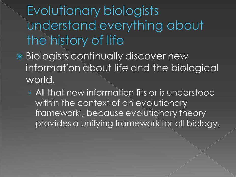 Biologists continually discover new information about life and the biological world. All that new information fits or is understood within the context