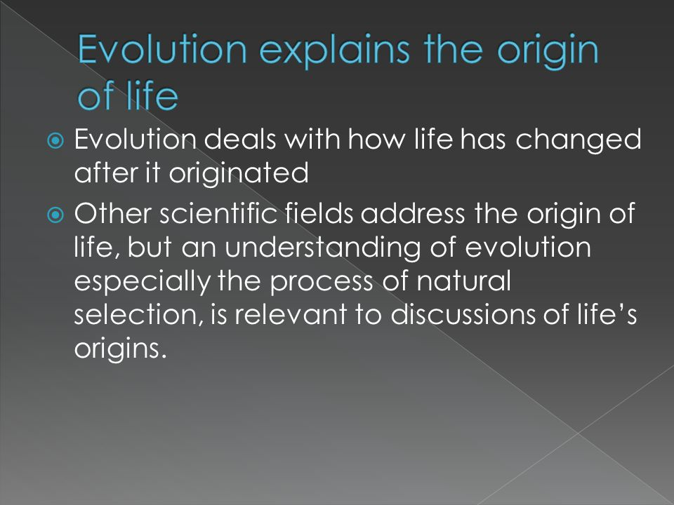 Evolution deals with how life has changed after it originated Other scientific fields address the origin of life, but an understanding of evolution es
