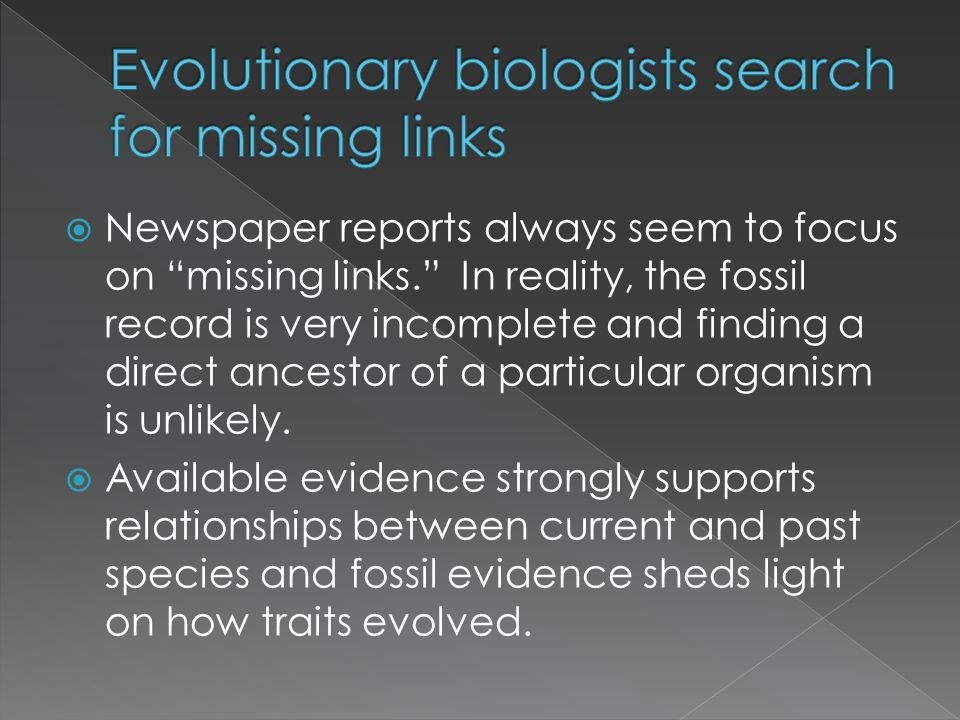 Newspaper reports always seem to focus on missing links. In reality, the fossil record is very incomplete and finding a direct ancestor of a particula