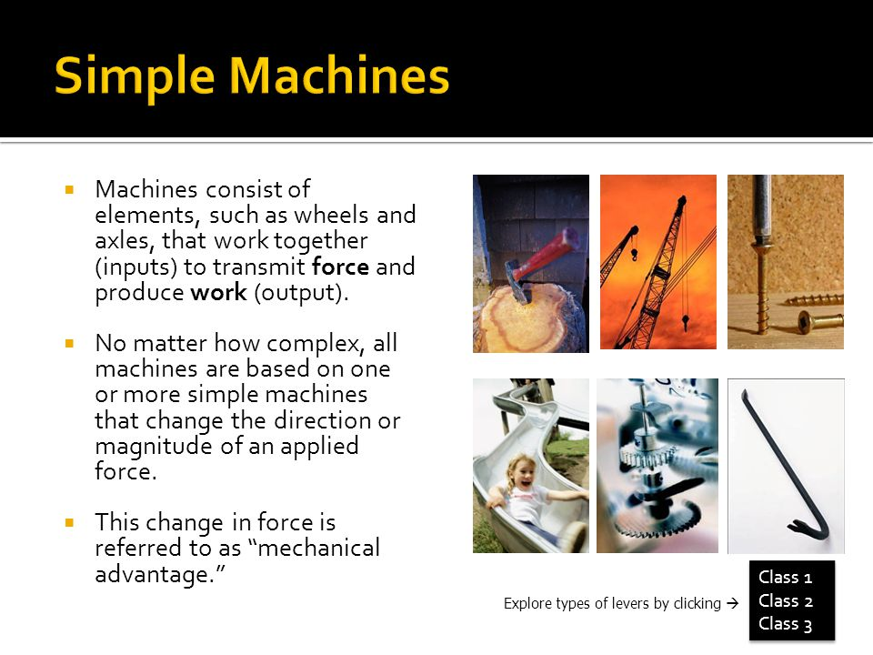 Machines consist of elements, such as wheels and axles, that work together (inputs) to transmit force and produce work (output).