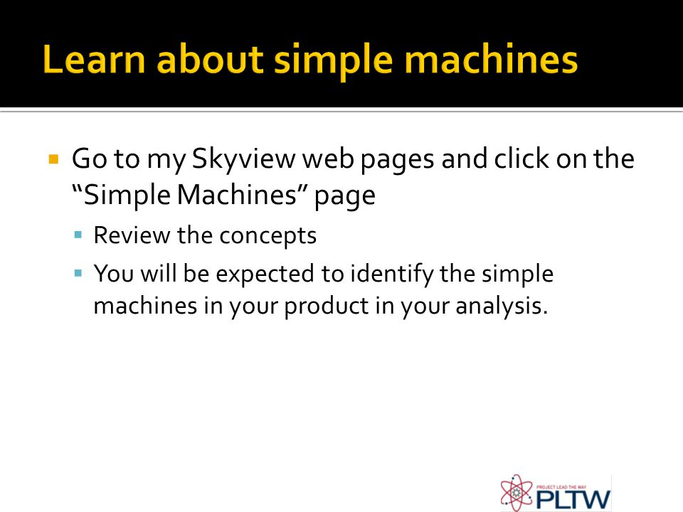 Go to my Skyview web pages and click on the Simple Machines page Review the concepts You will be expected to identify the simple machines in your product in your analysis.