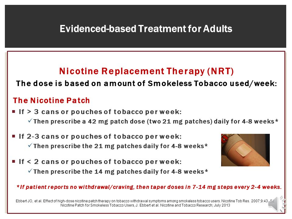 12 Evidenced-based Treatment for Adults Nicotine Replacement Therapy (NRT) The dose is based on amount of Smokeless Tobacco used/week: The Nicotine Patch If > 3 cans or pouches of tobacco per week: Then prescribe a 42 mg patch dose (two 21 mg patches) daily for 4-8 weeks* If 2-3 cans or pouches of tobacco per week: Then prescribe the 21 mg patches daily for 4-8 weeks* If < 2 cans or pouches of tobacco per week: Then prescribe the 14 mg patches daily for 4-8 weeks* *If patient reports no withdrawal/craving, then taper doses in 7-14 mg steps every 2-4 weeks.