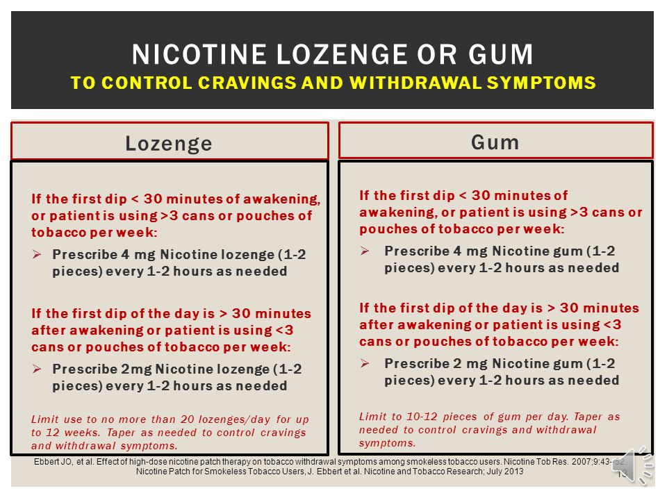 Lozenge If the first dip 3 cans or pouches of tobacco per week: Prescribe 4 mg Nicotine lozenge (1-2 pieces) every 1-2 hours as needed If the first dip of the day is > 30 minutes after awakening or patient is using <3 cans or pouches of tobacco per week: Prescribe 2mg Nicotine lozenge (1-2 pieces) every 1-2 hours as needed Limit use to no more than 20 lozenges/day for up to 12 weeks.