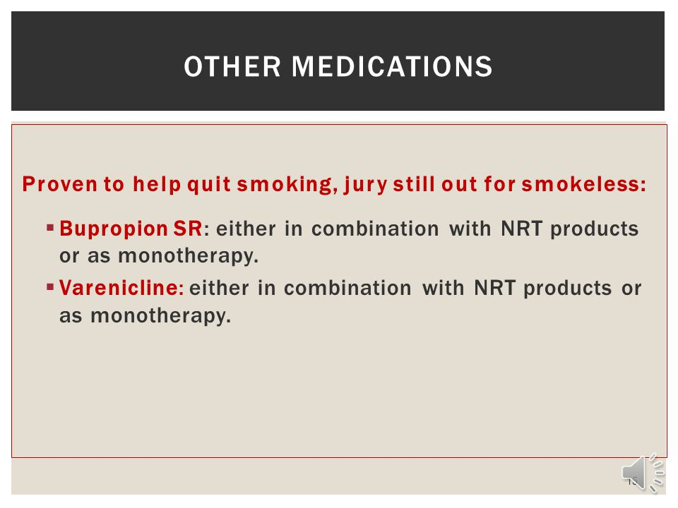 Proven to help quit smoking, jury still out for smokeless: Bupropion SR: either in combination with NRT products or as monotherapy.