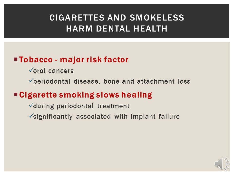 Tobacco - major risk factor oral cancers periodontal disease, bone and attachment loss Cigarette smoking slows healing during periodontal treatment significantly associated with implant failure 17 CIGARETTES AND SMOKELESS HARM DENTAL HEALTH