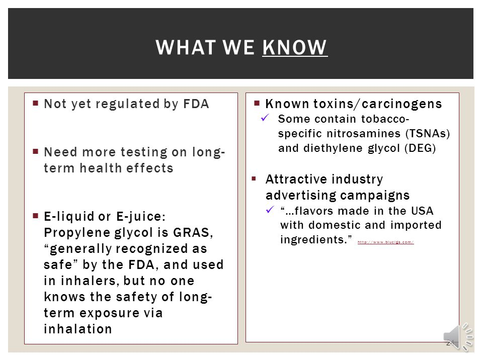 Not yet regulated by FDA Need more testing on long- term health effects E-liquid or E-juice: Propylene glycol is GRAS, generally recognized as safe by the FDA, and used in inhalers, but no one knows the safety of long- term exposure via inhalation Known toxins/carcinogens Some contain tobacco- specific nitrosamines (TSNAs) and diethylene glycol (DEG) Attractive industry advertising campaigns …flavors made in the USA with domestic and imported ingredients.