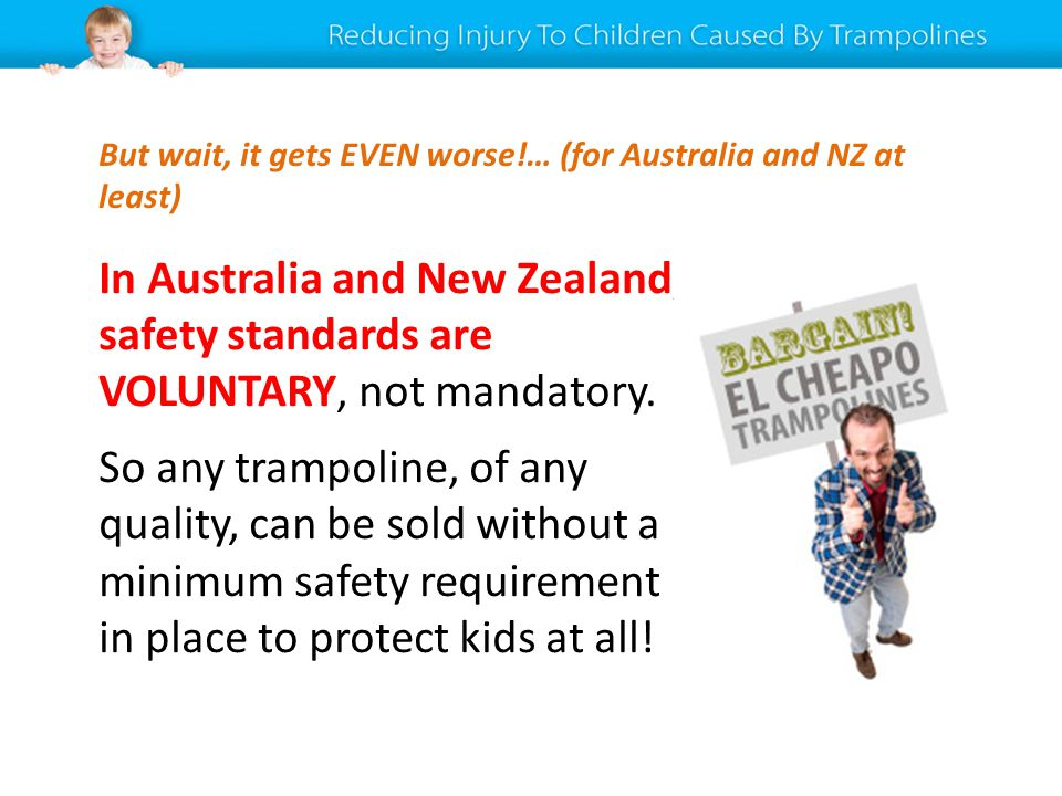 In Australia and New Zealand, safety standards are VOLUNTARY, not mandatory. So any trampoline, of any quality, can be sold without a minimum safety r