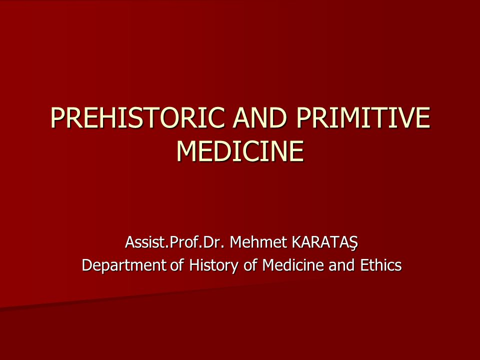 PREHISTORIC AND PRIMITIVE MEDICINE Assist.Prof.Dr.