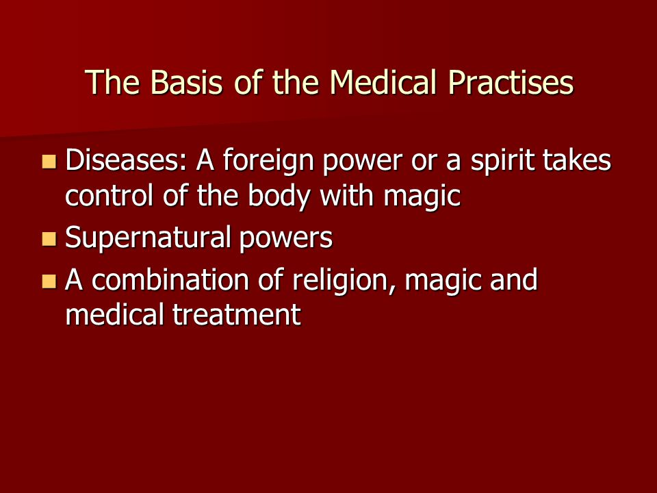 The Basis of the Medical Practises Diseases: A foreign power or a spirit takes control of the body with magic Diseases: A foreign power or a spirit takes control of the body with magic Supernatural powers Supernatural powers A combination of religion, magic and medical treatment A combination of religion, magic and medical treatment