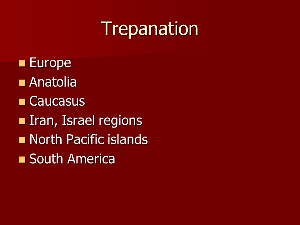 Trepanation Europe Europe Anatolia Anatolia Caucasus Caucasus Iran, Israel regions Iran, Israel regions North Pacific islands North Pacific islands South America South America