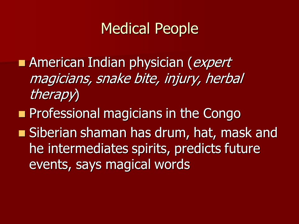 Medical People American Indian physician (expert magicians, snake bite, injury, herbal therapy) American Indian physician (expert magicians, snake bite, injury, herbal therapy) Professional magicians in the Congo Professional magicians in the Congo Siberian shaman has drum, hat, mask and he intermediates spirits, predicts future events, says magical words Siberian shaman has drum, hat, mask and he intermediates spirits, predicts future events, says magical words