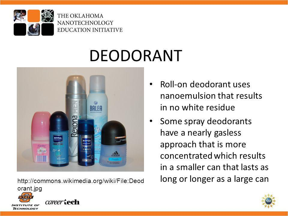 DEODORANT Roll-on deodorant uses nanoemulsion that results in no white residue Some spray deodorants have a nearly gasless approach that is more conce