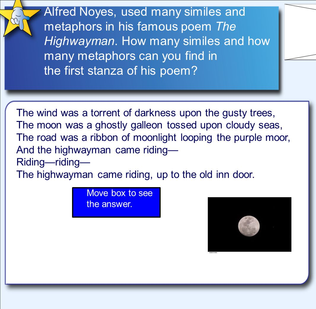 Alfred Noyes, used many similes and metaphors in his famous poem The Highwayman.