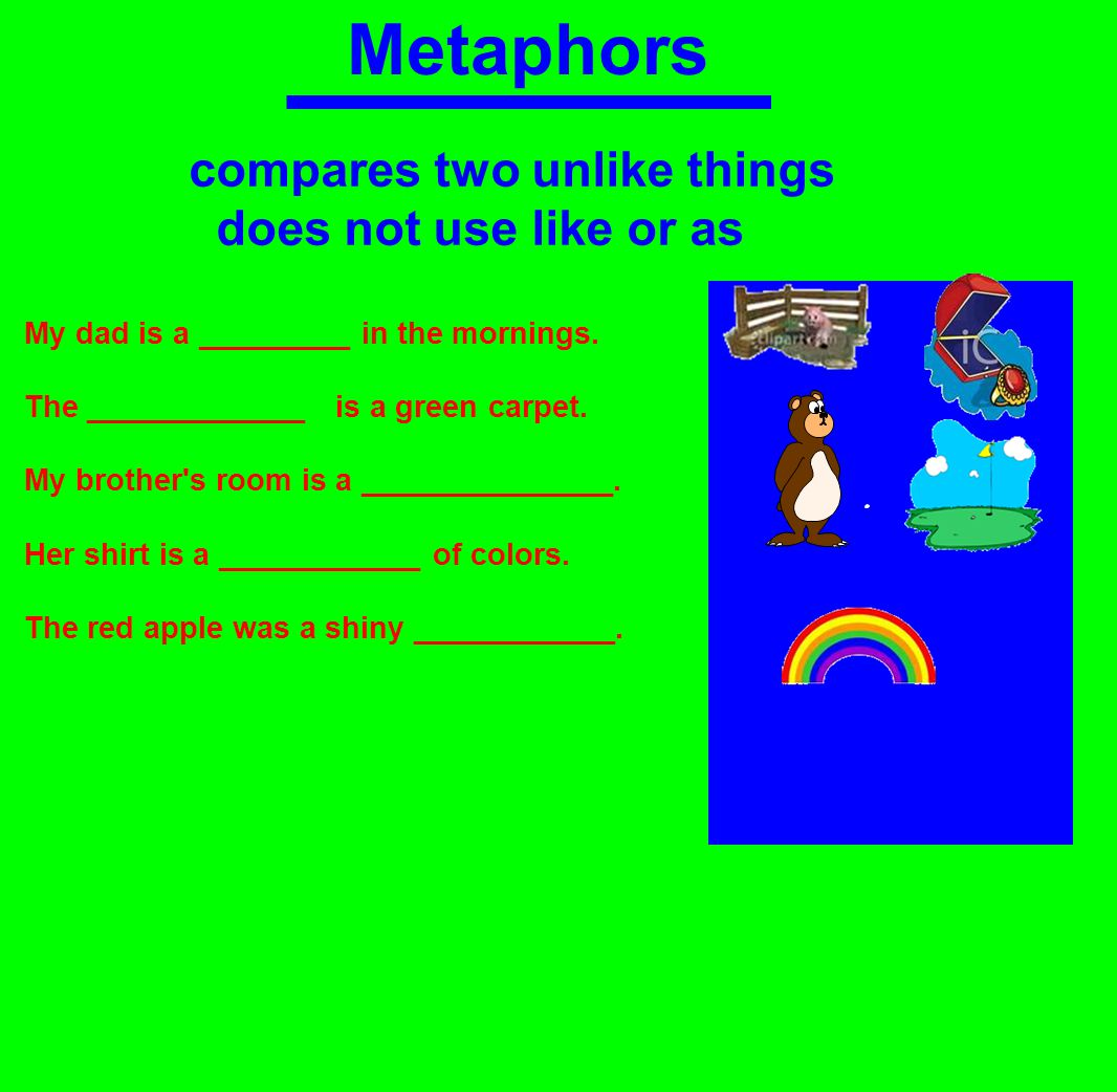 Metaphors compares two unlike things does not use like or as My dad is a _________ in the mornings.