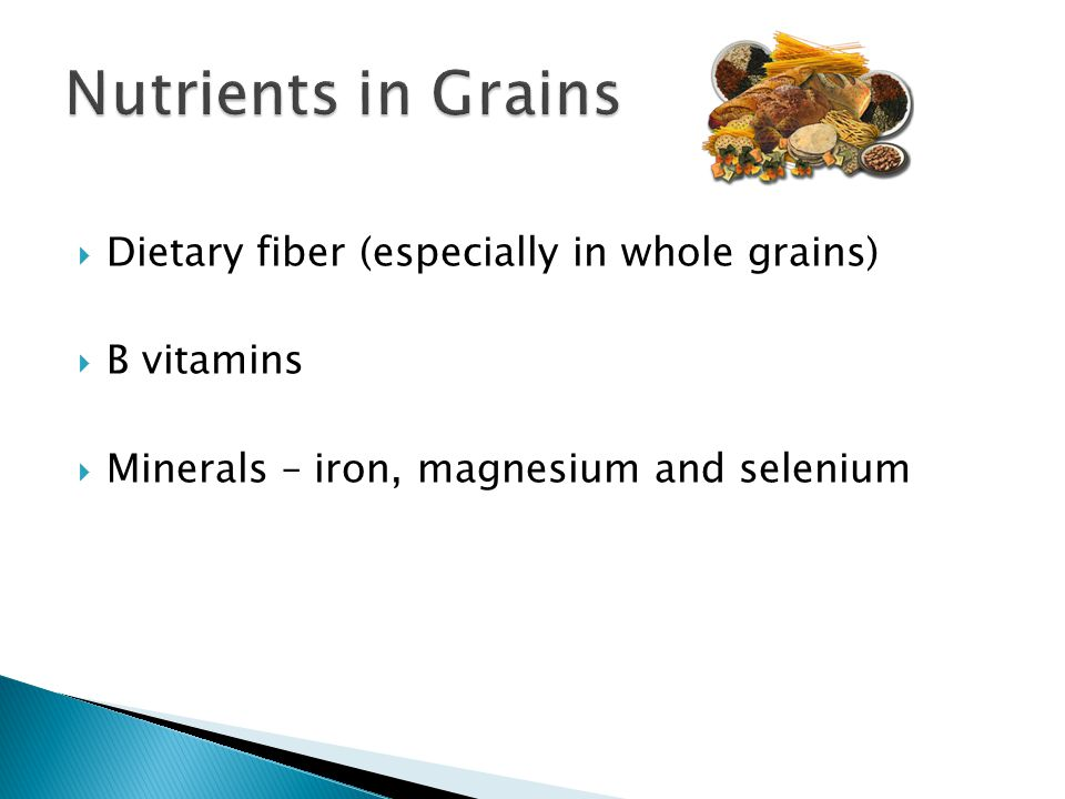 Dietary fiber (especially in whole grains) B vitamins Minerals – iron, magnesium and selenium