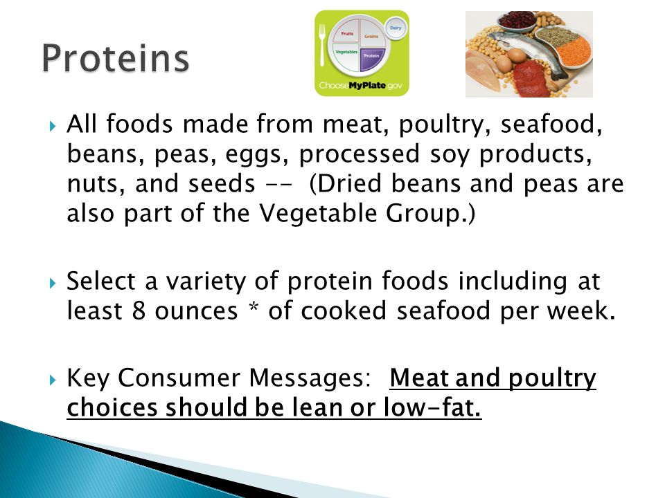 All foods made from meat, poultry, seafood, beans, peas, eggs, processed soy products, nuts, and seeds -- (Dried beans and peas are also part of the Vegetable Group.) Select a variety of protein foods including at least 8 ounces * of cooked seafood per week.