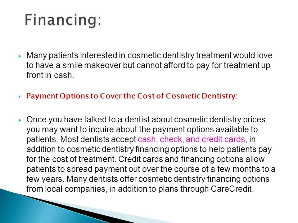 CareCredit® CareCredit® is a financing option that provides patients with up to $25,000 to pay for the cost of cosmetic dentistry treatments.