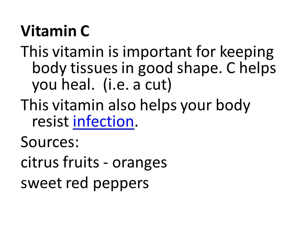 Vitamin C This vitamin is important for keeping body tissues in good shape. C helps you heal. (i.e. a cut) This vitamin also helps your body resist in