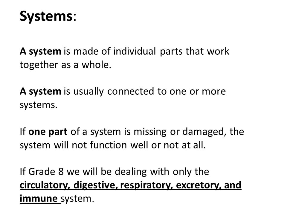Systems: A system is made of individual parts that work together as a whole. A system is usually connected to one or more systems. If one part of a sy