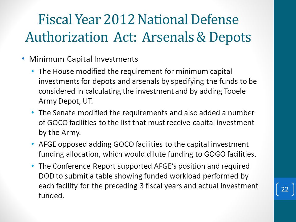 Fiscal Year 2012 National Defense Authorization Act: Arsenals & Depots Minimum Capital Investments The House modified the requirement for minimum capital investments for depots and arsenals by specifying the funds to be considered in calculating the investment and by adding Tooele Army Depot, UT.