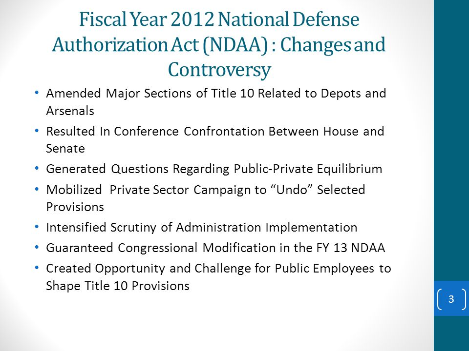 Fiscal Year 2012 National Defense Authorization Act (NDAA) : Changes and Controversy Amended Major Sections of Title 10 Related to Depots and Arsenals Resulted In Conference Confrontation Between House and Senate Generated Questions Regarding Public-Private Equilibrium Mobilized Private Sector Campaign to Undo Selected Provisions Intensified Scrutiny of Administration Implementation Guaranteed Congressional Modification in the FY 13 NDAA Created Opportunity and Challenge for Public Employees to Shape Title 10 Provisions 3