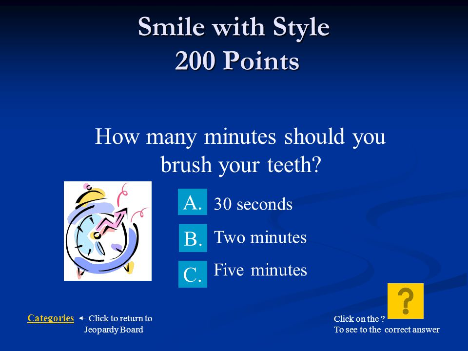Categories Click to return to Jeopardy Board Smile with Style 100 Points Brush your teeth… B.