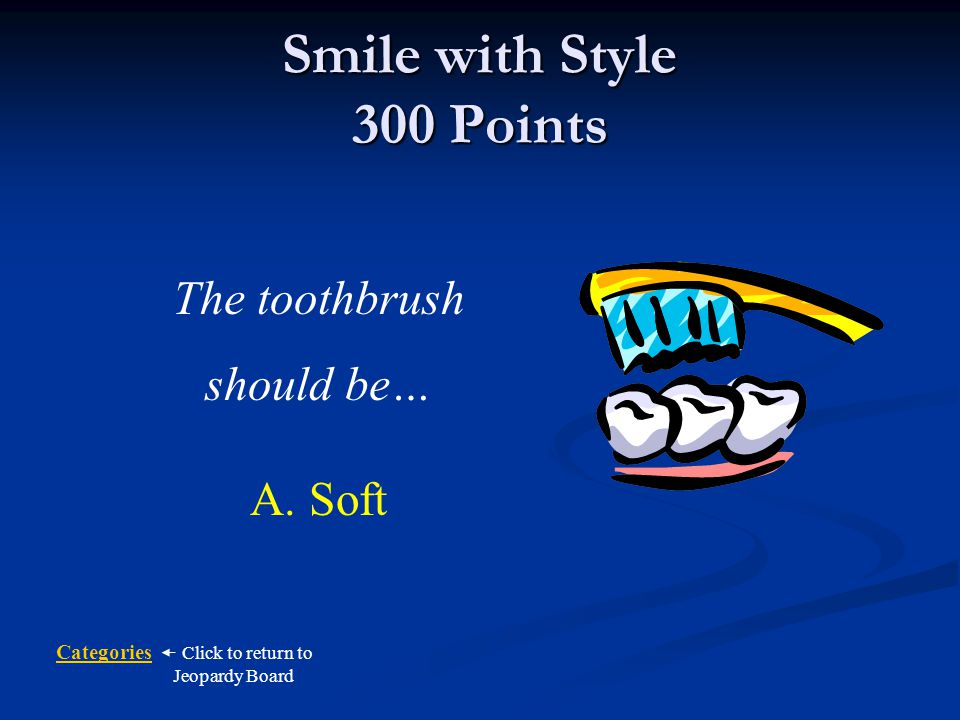 Categories Click to return to Jeopardy Board Smile with Style 300 Points What kind of toothbrush should you use.