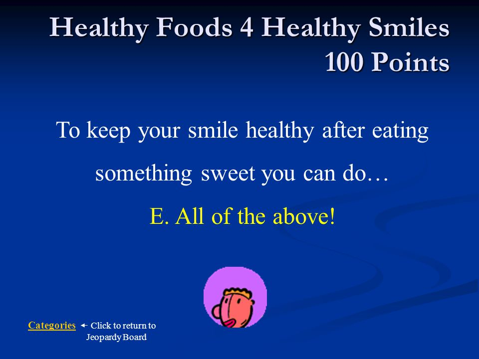 Categories Click to return to Jeopardy Board What can you can do to keep your teeth healthy after eating something sweet.