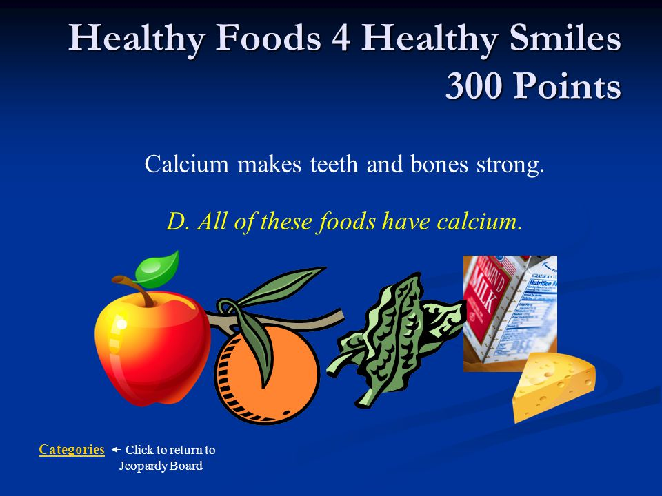 Categories Click to return to Jeopardy Board Healthy Foods 4 Healthy Smiles 300 Points Calcium makes teeth and bones strong.