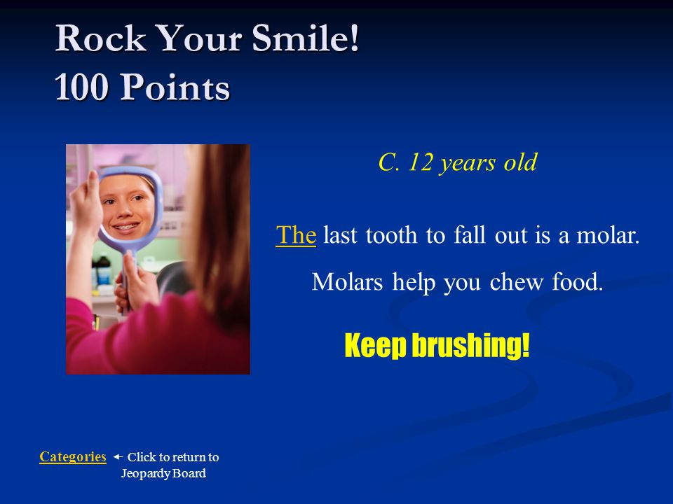 Categories Click to return to Jeopardy Board How old are you when the last baby tooth falls out.