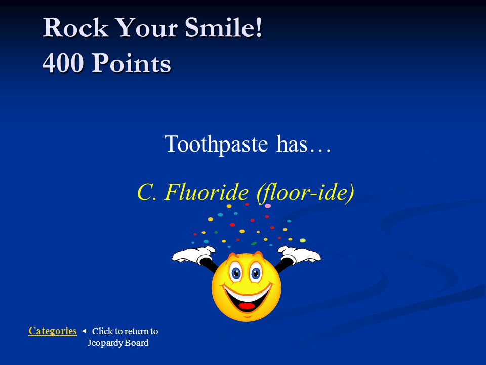 Categories Click to return to Jeopardy Board What does toothpaste have that helps protect teeth from cavities.