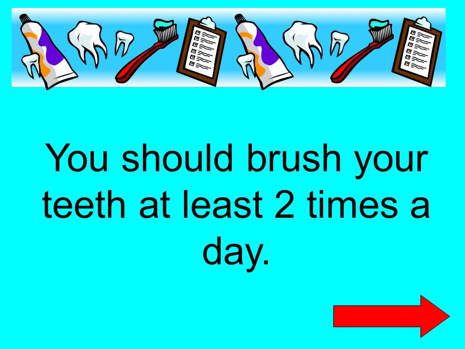 You should brush your teeth at least 2 times a day.