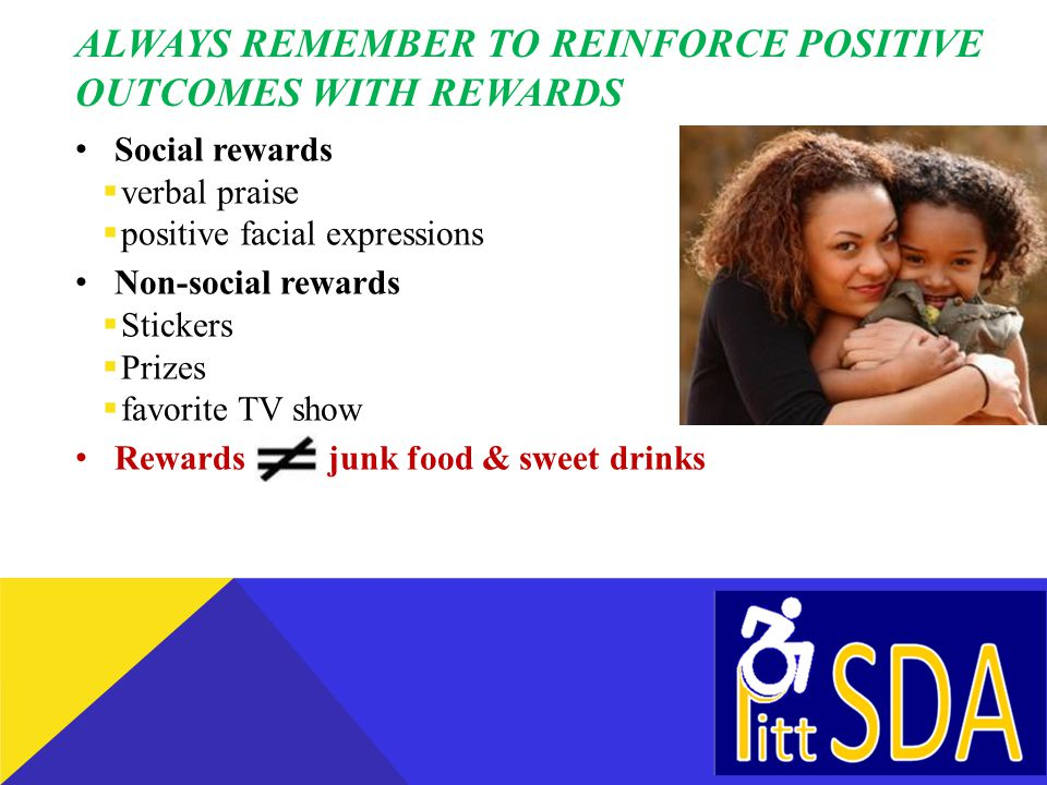 ALWAYS REMEMBER TO REINFORCE POSITIVE OUTCOMES WITH REWARDS Social rewards verbal praise positive facial expressions Non-social rewards Stickers Prizes favorite TV show Rewards junk food & sweet drinks