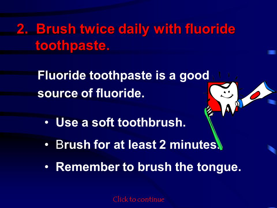 Fluoride toothpaste is a good source of fluoride. Use a soft toothbrush. Brush for at least 2 minutes. Remember to brush the tongue. 2. Brush twice da