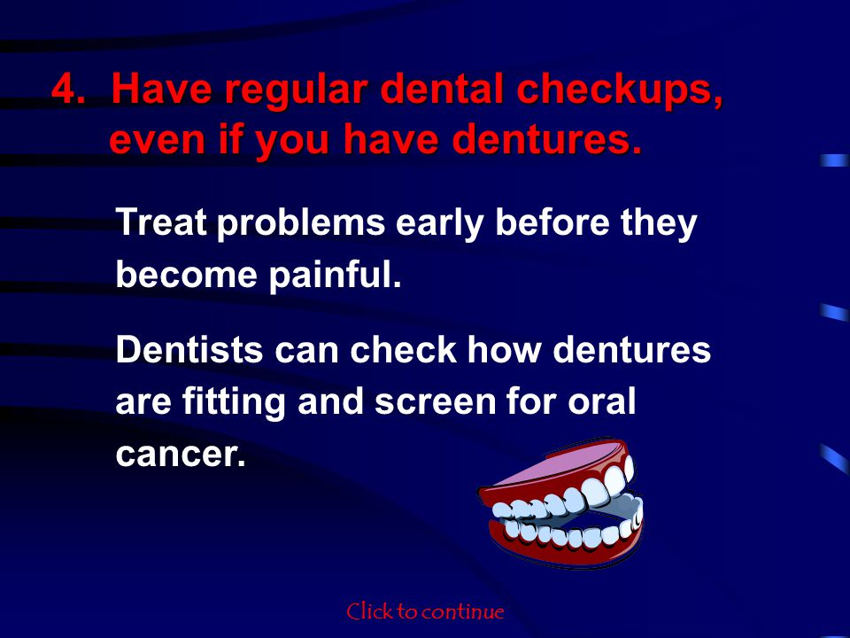 4. Have regular dental checkups, even if you have dentures. Treat problems early before they become painful. Dentists can check how dentures are fitti