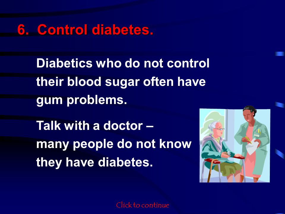 6. Control diabetes. Diabetics who do not control their blood sugar often have gum problems. Talk with a doctor – many people do not know they have di