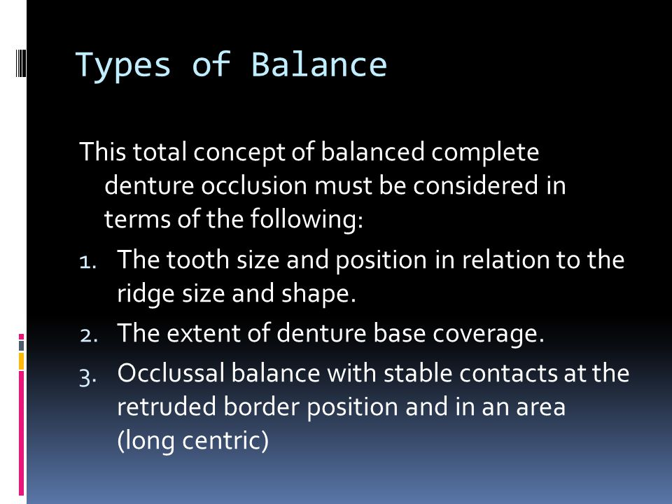 Types of Balance This total concept of balanced complete denture occlusion must be considered in terms of the following: 1.